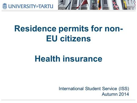 Residence permits for non- EU citizens Health insurance International Student Service (ISS) Autumn 2014.