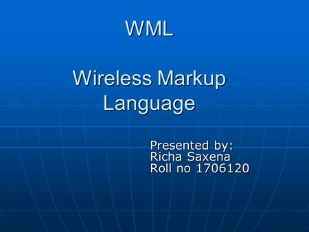 WML Wireless Markup Language Presented by: Richa Saxena Roll no 1706120.