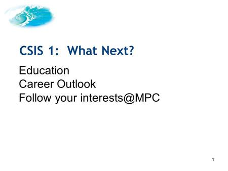 1 Education Career Outlook Follow your CSIS 1: What Next?
