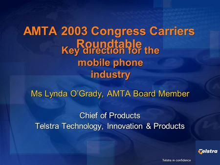 Telstra in confidence AMTA 2003 Congress Carriers Roundtable Ms Lynda O'Grady, AMTA Board Member Chief of Products Telstra Technology, Innovation & Products.