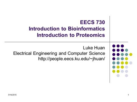 9/14/20151 EECS 730 Introduction to Bioinformatics Introduction to Proteomics Luke Huan Electrical Engineering and Computer Science
