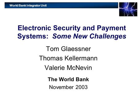 World Bank Integrator Unit Electronic Security and Payment Systems: Some New Challenges Tom Glaessner Thomas Kellermann Valerie McNevin The World Bank.