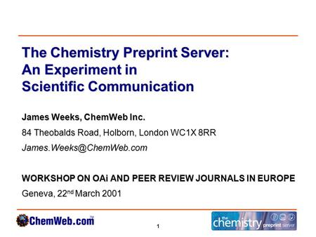 1 The Chemistry Preprint Server: An Experiment in Scientific Communication James Weeks, ChemWeb Inc. 84 Theobalds Road, Holborn, London WC1X 8RR