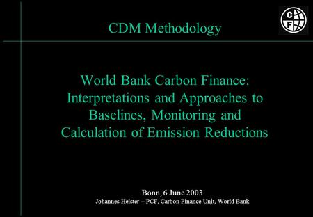 CDM Methodology World Bank Carbon Finance: Interpretations and Approaches to Baselines, Monitoring and Calculation of Emission Reductions Bonn, 6 June.