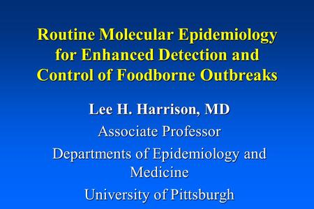 Routine Molecular Epidemiology for Enhanced Detection and Control of Foodborne Outbreaks Lee H. Harrison, MD Associate Professor Departments of Epidemiology.