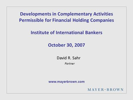 Developments in Complementary Activities Permissible for Financial Holding Companies Institute of International Bankers October 30, 2007 David R. Sahr.