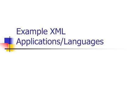 Example XML Applications/Languages. Objectives To Review uses of XML To investigate some Language applications of XML XHTML RSS WML Web Services.