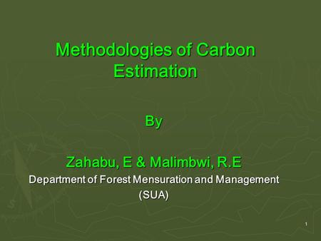 1 Methodologies of Carbon Estimation By Zahabu, E & Malimbwi, R.E Department of Forest Mensuration and Management (SUA)