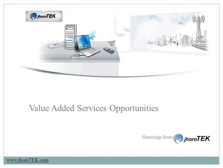 Www.jhoroTEK.com Greetings from Value Added Services Opportunities.