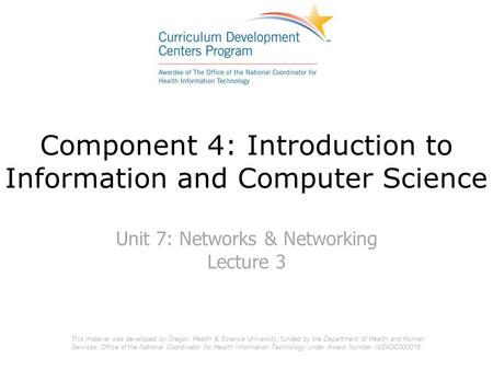 Component 4: Introduction to Information and Computer Science Unit 7: Networks & Networking Lecture 3 This material was developed by Oregon Health & Science.