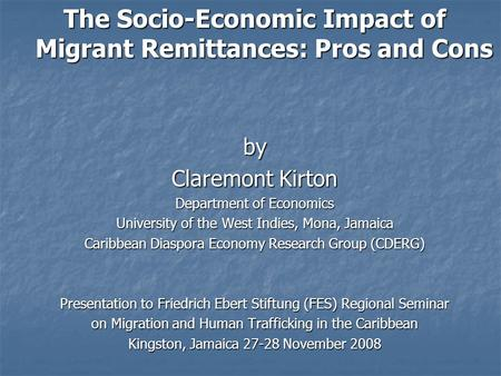 The Socio-Economic Impact of Migrant Remittances: Pros and Cons by Claremont Kirton Department of Economics University of the West Indies, Mona, Jamaica.