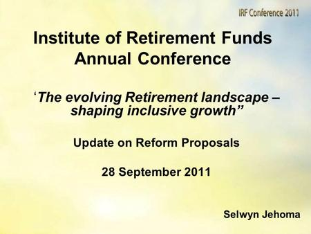 "Institute of Retirement Funds Annual Conference 'The evolving Retirement landscape – shaping inclusive growth"" Update on Reform Proposals 28 September."