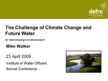 The Challenge of Climate Change and Future Water Or: water we going to do about carbon? 23 April 2009 Institute of Water Officers Annual Conference Mike.