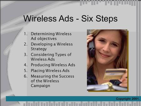 Wireless Ads - Six Steps 1.Determining Wireless Ad objectives 2.Developing a Wireless Strategy 3.Considering Types of Wireless Ads 4.Producing Wireless.