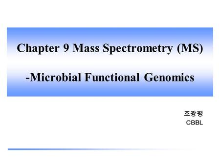 Chapter 9 Mass Spectrometry (MS) -Microbial Functional Genomics 조광평 CBBL.
