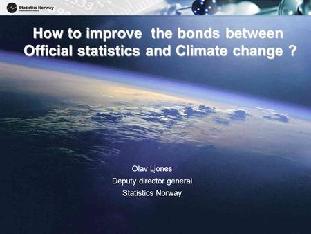 1 1 How to improve the bonds between Official statistics and Climate change ? Olav Ljones Deputy director general Statistics Norway.