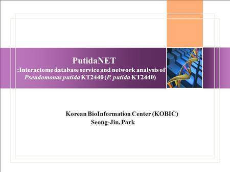 PutidaNET :Interactome database service and network analysis of Pseudomonas putida KT2440 (P. putida KT2440) Korean BioInformation Center (KOBIC) Seong-Jin,