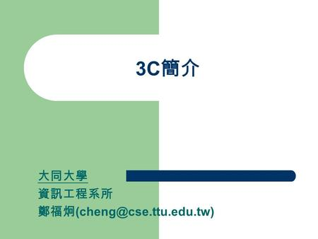 3C 簡介 大同大學 資訊工程系所 鄭福炯 討論議題 What is 3C? Information Appliances 3C Applications Conclusions.