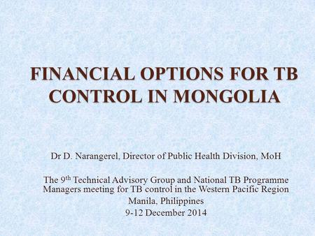 FINANCIAL OPTIONS FOR TB CONTROL IN MONGOLIA Dr D. Narangerel, Director of Public Health Division, MoH The 9 th Technical Advisory Group and National TB.