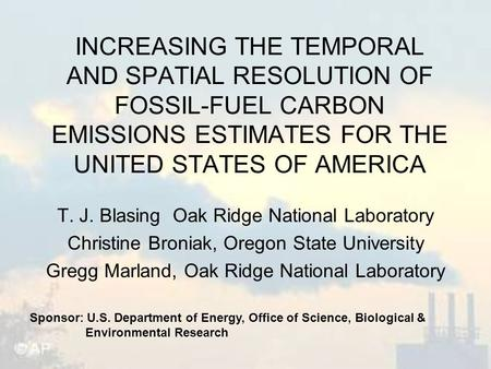 INCREASING THE TEMPORAL AND SPATIAL RESOLUTION OF FOSSIL-FUEL CARBON EMISSIONS ESTIMATES FOR THE UNITED STATES OF AMERICA T. J. Blasing Oak Ridge National.