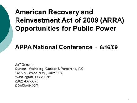 1 American Recovery and Reinvestment Act of 2009 (ARRA) Opportunities for Public Power APPA National Conference - 6/16/09 Jeff Genzer Duncan, Weinberg,