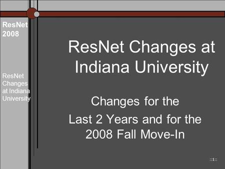 ::1:: ResNet 2008 ResNet Changes at Indiana University Changes for the Last 2 Years and for the 2008 Fall Move-In.