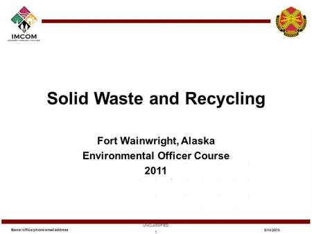 Solid Waste and Recycling Fort Wainwright, Alaska Environmental Officer Course 2011 Name//office/phone/email address UNCLASSIFIED 9/14/2015 1.