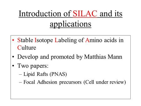 Introduction of SILAC and its applications Stable Isotope Labeling of Amino acids in Culture Develop and promoted by Matthias Mann Two papers: –Lipid Rafts.