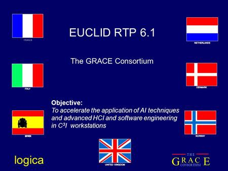 G E R A C CONSORTIUM T H E logica EUCLID RTP 6.1 The GRACE Consortium Objective: To accelerate the application of AI techniques and advanced HCI and software.