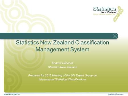 Statistics New Zealand Classification Management System Andrew Hancock Statistics New Zealand Prepared for 2013 Meeting of the UN Expert Group on International.