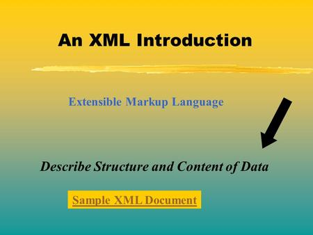 An XML Introduction Extensible Markup Language Describe Structure and Content of Data Sample XML Document.
