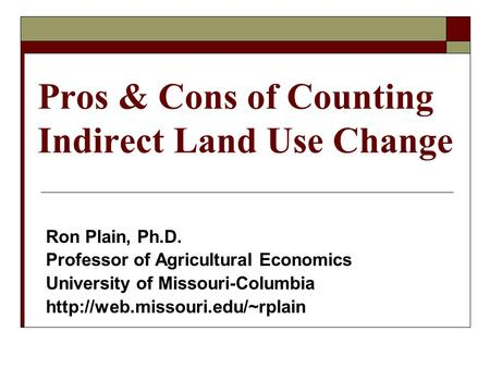 Pros & Cons of Counting Indirect Land Use Change Ron Plain, Ph.D. Professor of Agricultural Economics University of Missouri-Columbia