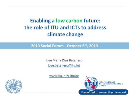International Telecommunication Union Enabling a low carbon future: the role of ITU and ICTs to address climate change Jose Maria Diaz Batanero