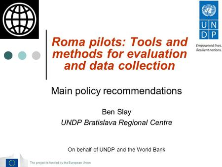 Roma pilots: Tools and methods for evaluation and data collection Main policy recommendations Ben Slay UNDP Bratislava Regional Centre On behalf of UNDP.