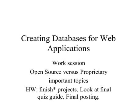 Creating Databases for Web Applications Work session Open Source versus Proprietary important topics HW: finish* projects. Look at final quiz guide. Final.
