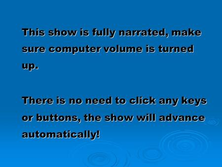 This show is fully narrated, make sure computer volume is turned up. There is no need to click any keys or buttons, the show will advance automatically!