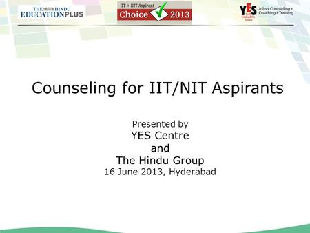 Counseling for IIT/NIT Aspirants Presented by YES Centre and The Hindu Group 16 June 2013, Hyderabad.