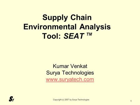 STST Copyright (c) 2007 by Surya Technologies 1 Supply Chain Environmental Analysis Tool: SEAT TM Kumar Venkat Surya Technologies www.suryatech.com.