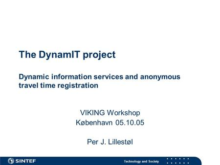 Technology and Society The DynamIT project Dynamic information services and anonymous travel time registration VIKING Workshop København 05.10.05 Per J.