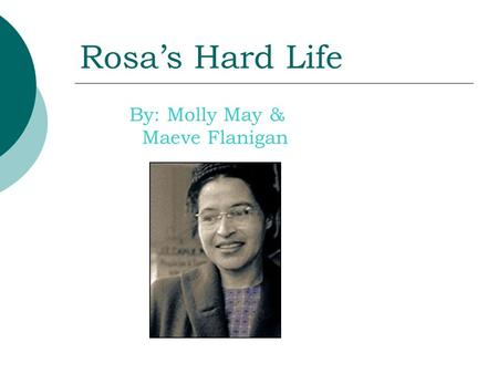 Rosa's Hard Life By: Molly May & Maeve Flanigan. Rosa is a great person. She had a hard life because she is black and she lived in a time of hatefulness.