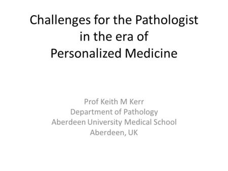 Challenges for the Pathologist in the era of Personalized Medicine Prof Keith M Kerr Department of Pathology Aberdeen University Medical School Aberdeen,