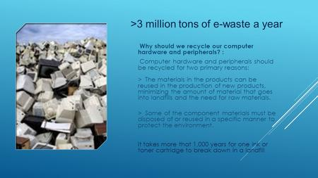 >3 million tons of e-waste a year Why should we recycle our computer hardware and peripherals? : Computer hardware and peripherals should be recycled for.