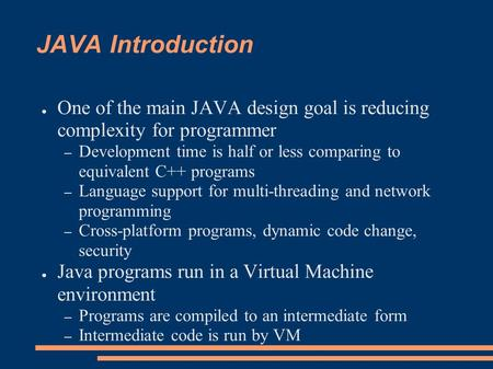 JAVA Introduction ● One of the main JAVA design goal is reducing complexity for programmer – Development time is half or less comparing to equivalent C++