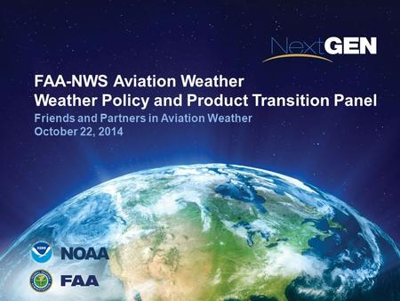 NOAA FAA-NWS Aviation Weather Weather Policy and Product Transition Panel Friends and Partners in Aviation Weather October 22, 2014.