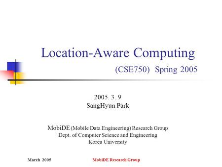 March 2005 MobiDE Research Group Location-Aware Computing (CSE750) Spring 2005 2005. 3. 9 SangHyun Park MobiDE (Mobile Data Engineering) Research Group.