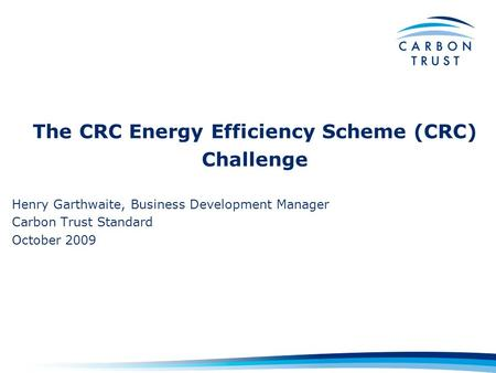 The CRC Energy Efficiency Scheme (CRC) Challenge Henry Garthwaite, Business Development Manager Carbon Trust Standard October 2009.