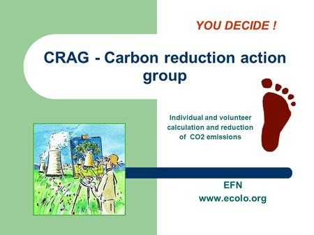 CRAG - Carbon reduction action group EFN www.ecolo.org Individual and volunteer calculation and reduction of CO2 emissions YOU DECIDE !