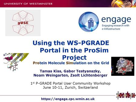 Https://engage.cpc.wmin.ac.uk Using the WS-PGRADE Portal in the ProSim Project Protein Molecule Simulation on the Grid Tamas Kiss, Gabor Testyanszky, Noam.