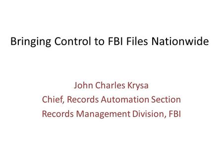 Bringing Control to FBI Files Nationwide John Charles Krysa Chief, Records Automation Section Records Management Division, FBI.