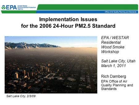 Implementation Issues for the 2006 24-Hour PM2.5 Standard EPA / WESTAR Residential Wood Smoke Workshop Salt Lake City, Utah March 1, 2011 Rich Damberg.